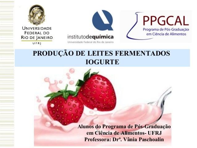 PRODUÇÃO DE LEITES FERMENTADOS IOGURTE  Alunos do Programa de Pós-Graduação em Ciência de Alimentos- UFRJ Professora: Drª....