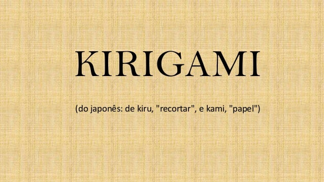 """KIRIGAMI (do japonês: de kiru, """"recortar"""", e kami, """"papel"""")"""