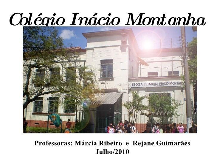 Colégio Inácio Montanha Professoras: Márcia Ribeiro  e  Rejane Guimarães Julho/2010