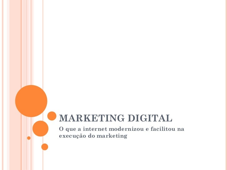 MARKETING DIGITALO que a internet modernizou e facilitou naexecução do marketing