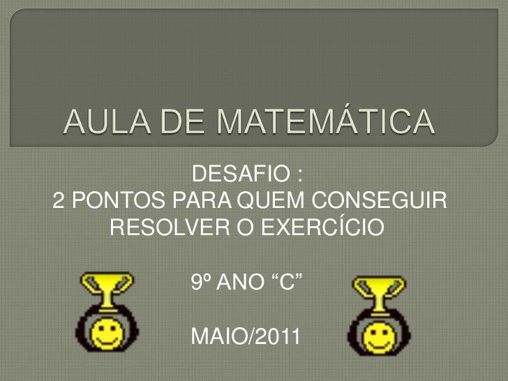 """AULA DE MATEMÁTICA<br />DESAFIO :<br /> 2 PONTOS PARA QUEM CONSEGUIR RESOLVER O EXERCÍCIO<br />9º ANO """"C""""<br />MAIO/2011<b..."""
