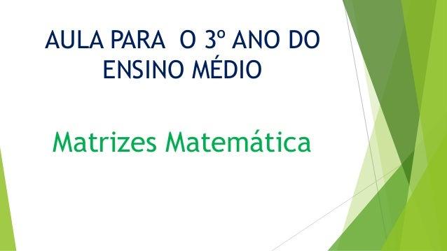 AULA PARA O 3º ANO DO ENSINO MÉDIO Matrizes Matemática