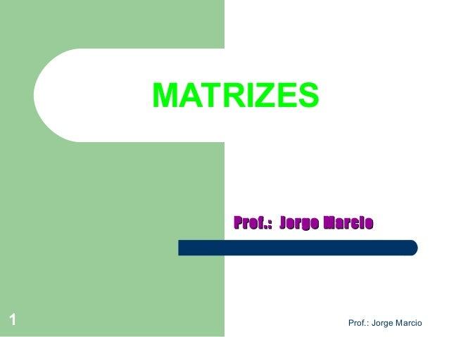 Prof.: Jorge Marcio1 MATRIZES Prof.: Jorge MarcioProf.: Jorge Marcio