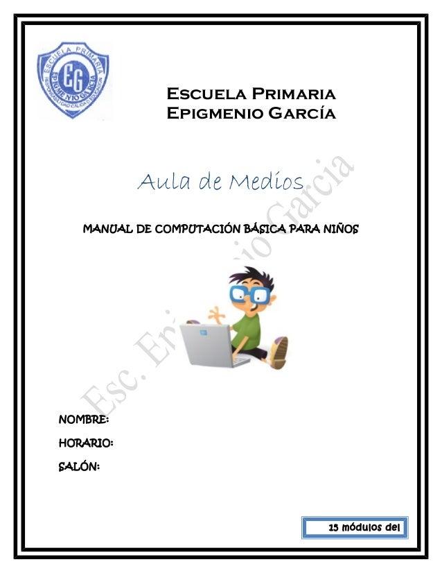 Escuela Primaria Epigmenio García Aula de Medios MANUAL DE COMPUTACIÓN BÁSICA PARA NIÑOS NOMBRE: HORARIO: SALÓN: 15 módulo...