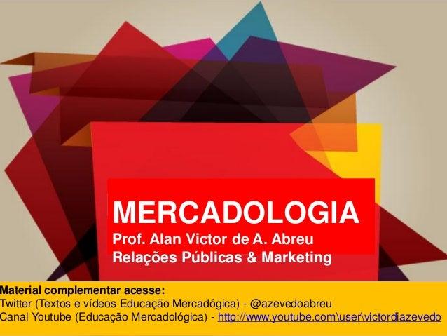MERCADOLOGIAProf. Alan Victor de A. AbreuRelações Públicas & MarketingMaterial complementar acesse:Twitter (Textos e vídeo...