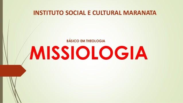 MISSIOLOGIA INSTITUTO SOCIAL E CULTURAL MARANATA BÁSICO EM THEOLOGIA