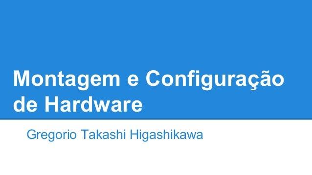Montagem e Configuração  de Hardware  Gregorio Takashi Higashikawa