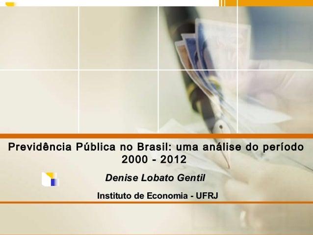 Previdência Pública no Brasil: uma análise do período 2000 - 2012 Denise Lobato Gentil Instituto de Economia - UFRJ