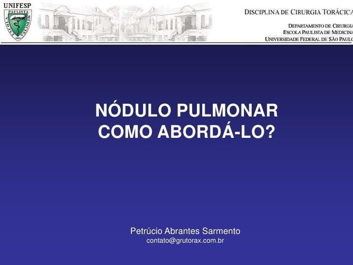 NÓDULO PULMONAR<br />COMO ABORDÁ-LO?<br />Petrúcio Abrantes Sarmento<br />contato@grutorax.com.br<br />
