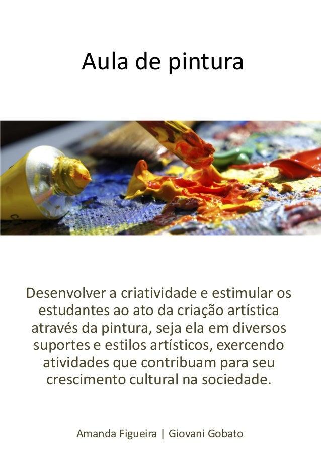Aula de pintura  Desenvolver a criatividade e estimular os estudantes ao ato da criação artística através da pintura, seja...