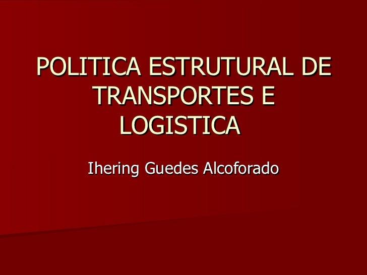 POLITICA ESTRUTURAL DE    TRANSPORTES E       LOGISTICA   Ihering Guedes Alcoforado