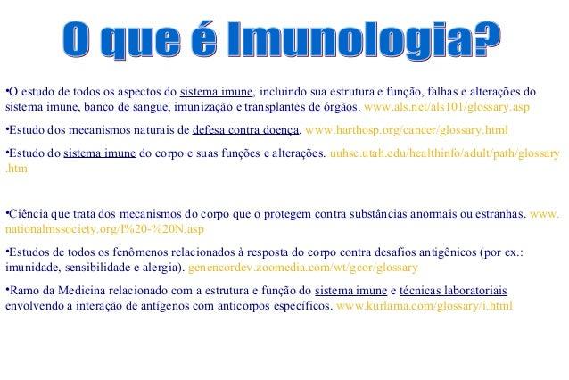 •O estudo de todos os aspectos do sistema imune, incluindo sua estrutura e função, falhas e alterações do sistema imune, b...