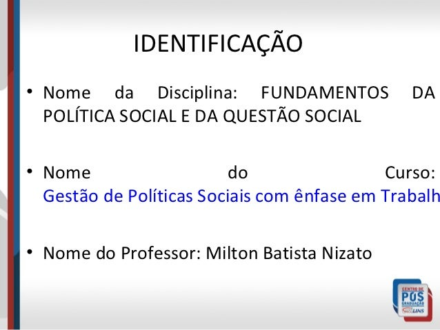 IDENTIFICAÇÃO• Nome da Disciplina: FUNDAMENTOS              DA  POLÍTICA SOCIAL E DA QUESTÃO SOCIAL• Nome                 ...