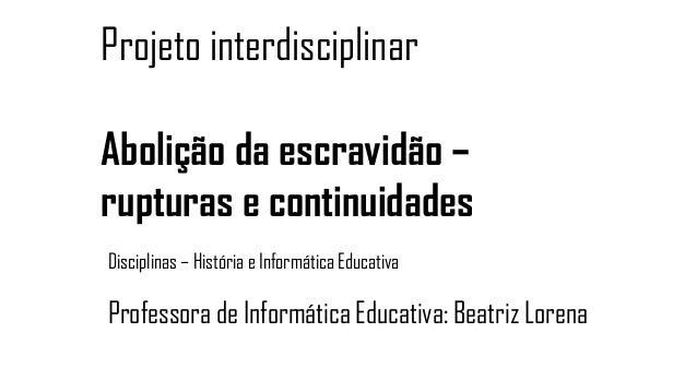 Professora de Informática Educativa: Beatriz Lorena Projeto interdisciplinar Abolição da escravidão – rupturas e continuid...