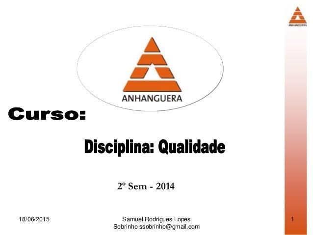 Samuel Rodrigues Lopes Sobrinho ssobrinho@gmail.com 2º Sem - 2014 18/06/2015 1