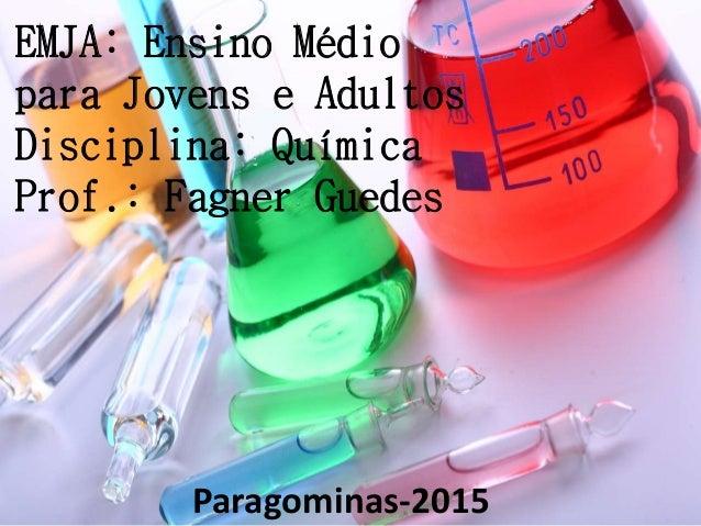 EMJA: Ensino Médio para Jovens e Adultos Disciplina: Química Prof.: Fagner Guedes Paragominas-2015