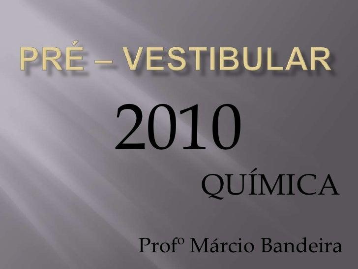 PRÉ – VESTIBULAR<br />2010<br />QUÍMICA<br />ProfºMárcio Bandeira<br />
