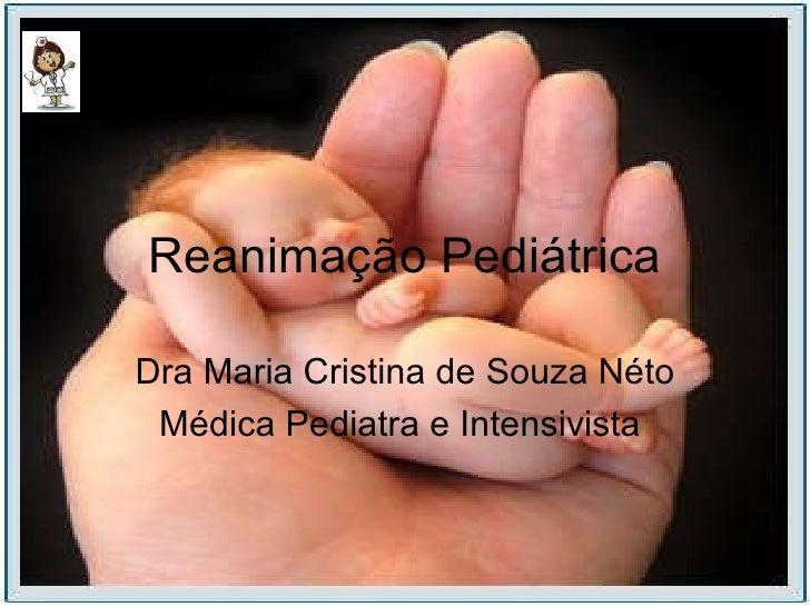Reanimação Pediátrica Dra Maria Cristina de Souza Néto Médica Pediatra e Intensivista
