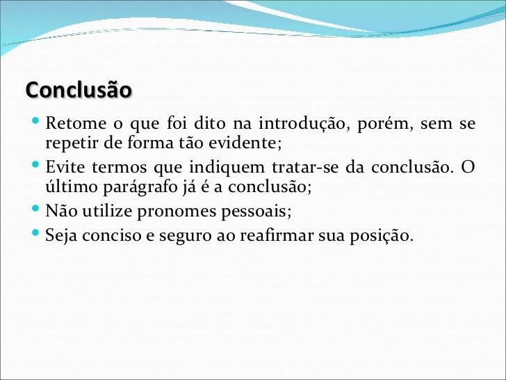 Conclusão Retome o que foi dito na introdução, porém, sem se  repetir de forma tão evidente; Evite termos que indiquem t...