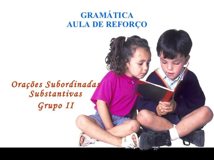 GRAMÁTICA AULA DE REFORÇO Orações Subordinadas Substantivas Grupo II