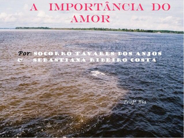 A importância DO AMOR Por: Socorro Tavares dos Anjos & Sebastiana Ribeiro Costa Profª Bia