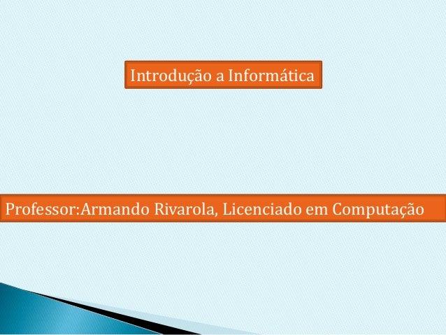 Professor:Armando Rivarola, Licenciado em Computação Introdução a Informática