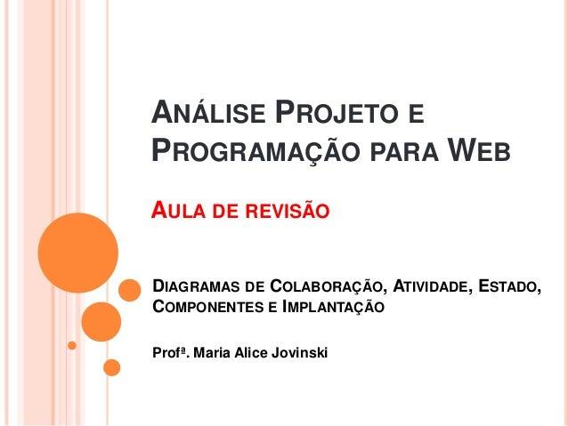 ANÁLISE PROJETO EPROGRAMAÇÃO PARA WEBProfª. Maria Alice JovinskiDIAGRAMAS DE COLABORAÇÃO, ATIVIDADE, ESTADO,COMPONENTES E ...