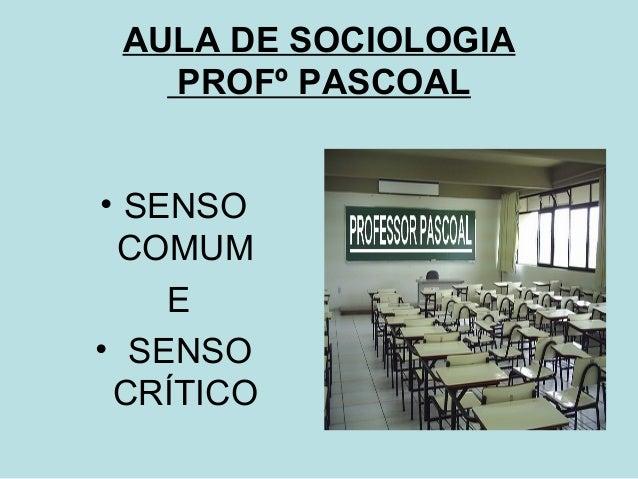 AULA DE SOCIOLOGIA   PROFº PASCOAL• SENSO COMUM    E• SENSO CRÍTICO