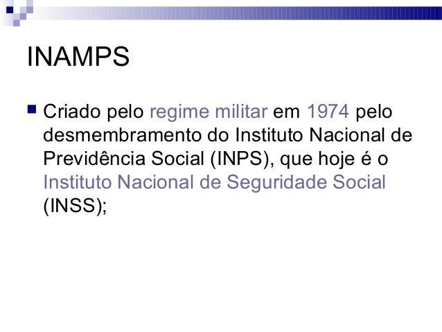 INAMPS  Criado pelo regime militar em 1974 pelo desmembramento do Instituto Nacional de Previdência Social (INPS), que ho...