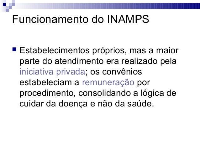 Funcionamento do INAMPS  Estabelecimentos próprios, mas a maior parte do atendimento era realizado pela iniciativa privad...