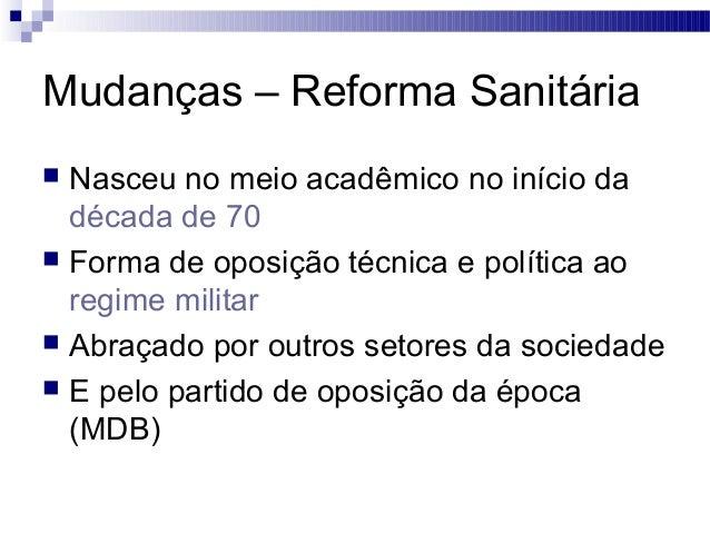 Mudanças – Reforma Sanitária  Nasceu no meio acadêmico no início da década de 70  Forma de oposição técnica e política a...