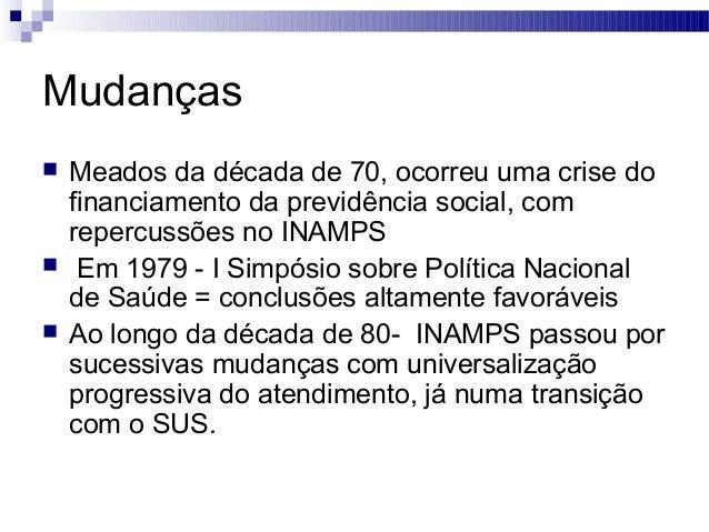 Mudanças  Meados da década de 70, ocorreu uma crise do financiamento da previdência social, com repercussões no INAMPS  ...