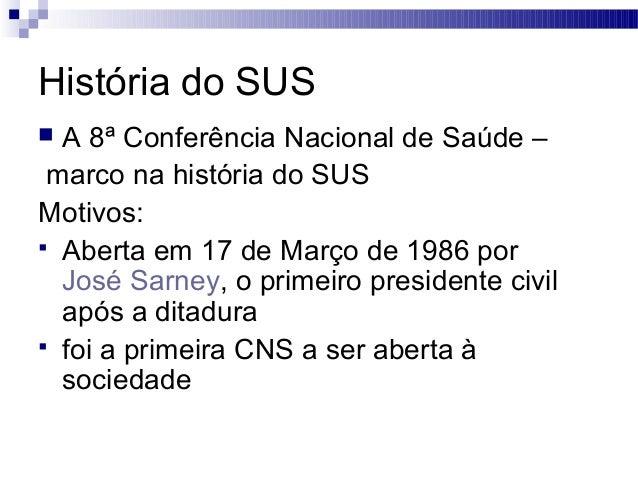 História do SUS  A 8ª Conferência Nacional de Saúde – marco na história do SUS Motivos:  Aberta em 17 de Março de 1986 p...
