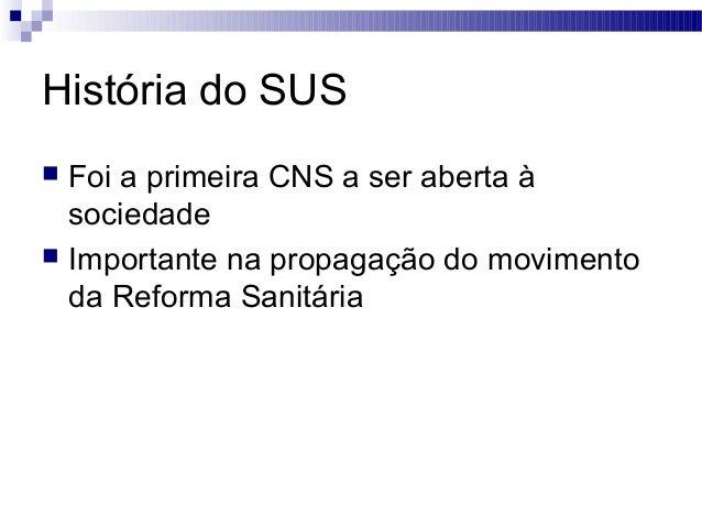 História do SUS  Foi a primeira CNS a ser aberta à sociedade  Importante na propagação do movimento da Reforma Sanitária