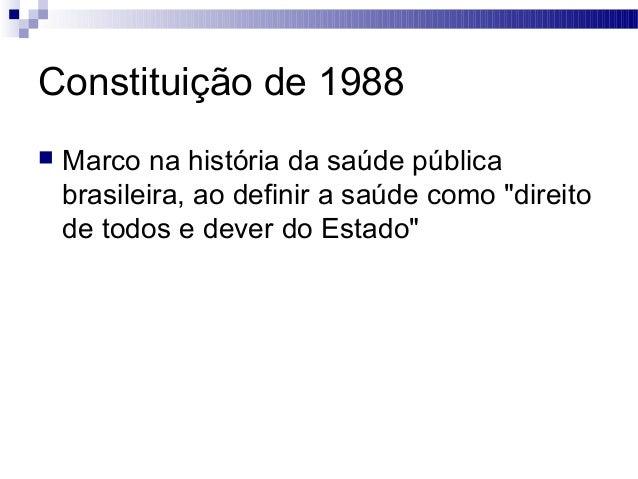 """Constituição de 1988  Marco na história da saúde pública brasileira, ao definir a saúde como """"direito de todos e dever do..."""