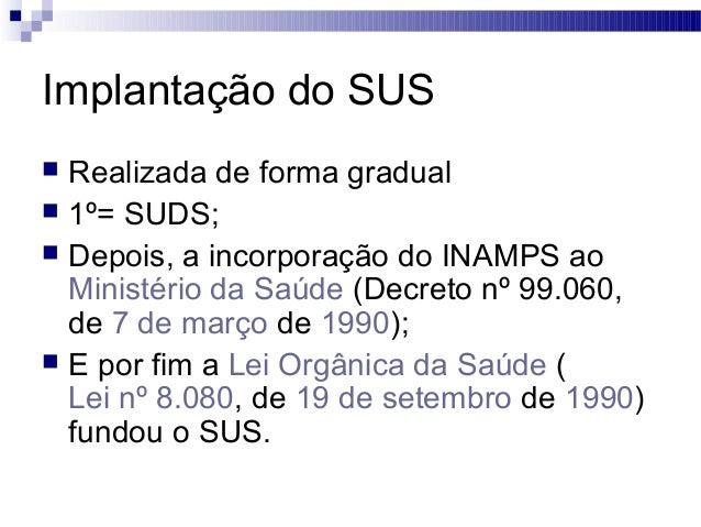 Implantação do SUS  Realizada de forma gradual  1º= SUDS;  Depois, a incorporação do INAMPS ao Ministério da Saúde (Dec...