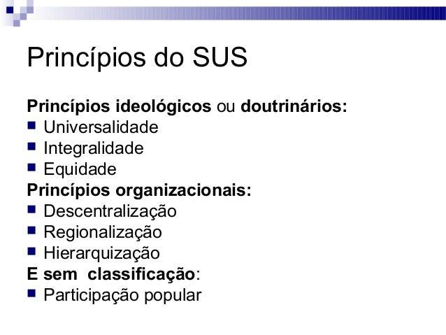 Princípios do SUS Princípios ideológicos ou doutrinários:  Universalidade  Integralidade  Equidade Princípios organizac...