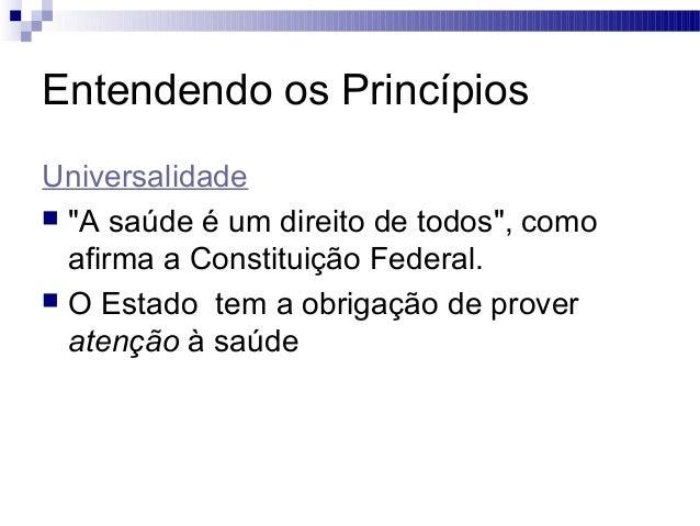 """Entendendo os Princípios Universalidade  """"A saúde é um direito de todos"""", como afirma a Constituição Federal.  O Estado ..."""
