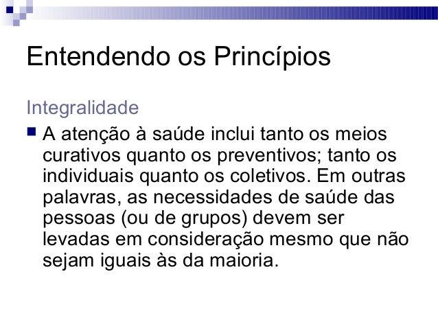 Entendendo os Princípios Integralidade  A atenção à saúde inclui tanto os meios curativos quanto os preventivos; tanto os...