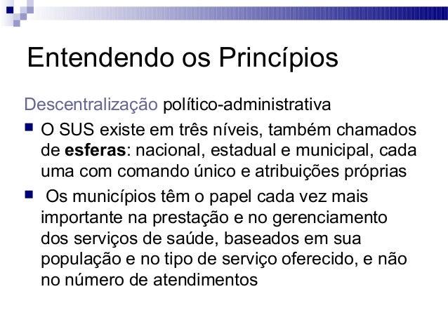 Entendendo os Princípios Descentralização político-administrativa  O SUS existe em três níveis, também chamados de esfera...