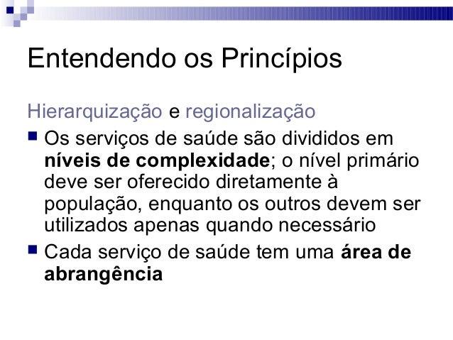 Entendendo os Princípios Hierarquização e regionalização  Os serviços de saúde são divididos em níveis de complexidade; o...