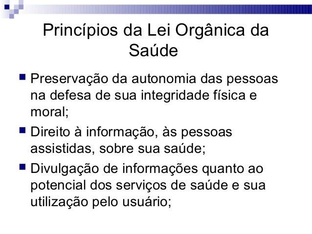 Princípios da Lei Orgânica da Saúde  Preservação da autonomia das pessoas na defesa de sua integridade física e moral;  ...