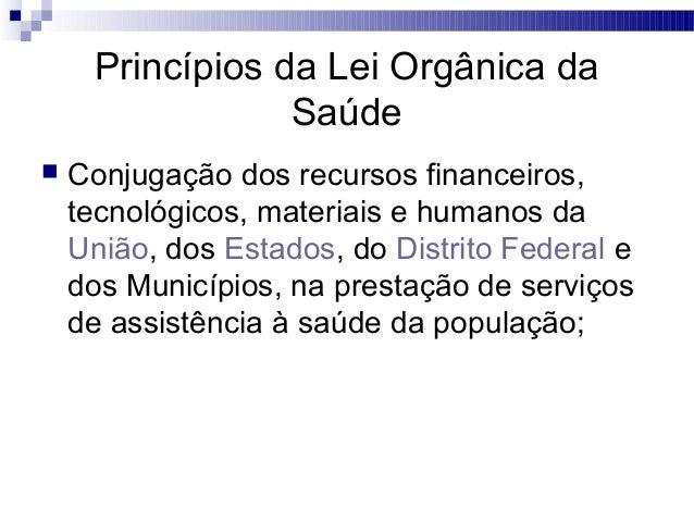 Princípios da Lei Orgânica da Saúde  Conjugação dos recursos financeiros, tecnológicos, materiais e humanos da União, dos...
