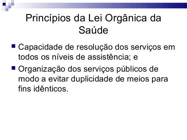 Princípios da Lei Orgânica da Saúde  Capacidade de resolução dos serviços em todos os níveis de assistência; e  Organiza...