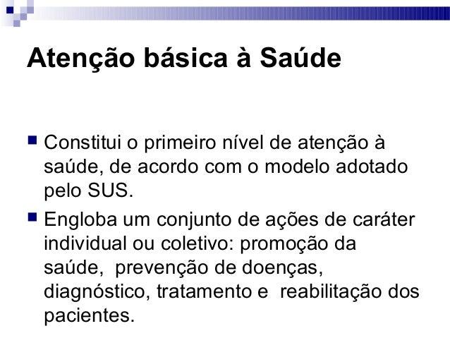 Atenção básica à Saúde  Constitui o primeiro nível de atenção à saúde, de acordo com o modelo adotado pelo SUS.  Engloba...
