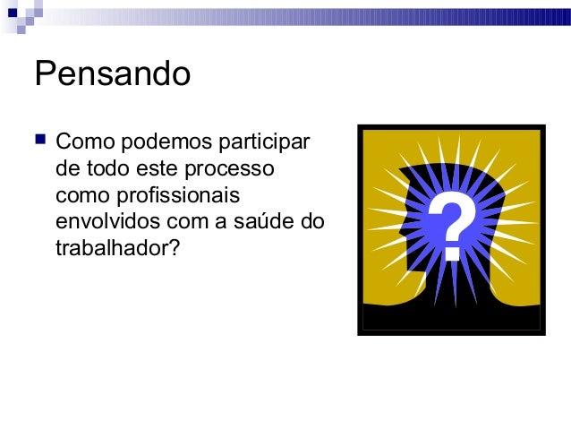 Pensando  Como podemos participar de todo este processo como profissionais envolvidos com a saúde do trabalhador?