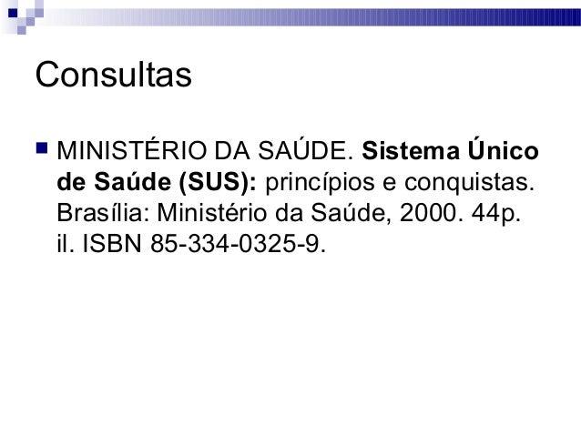Consultas  MINISTÉRIO DA SAÚDE. Sistema Único de Saúde (SUS): princípios e conquistas. Brasília: Ministério da Saúde, 200...