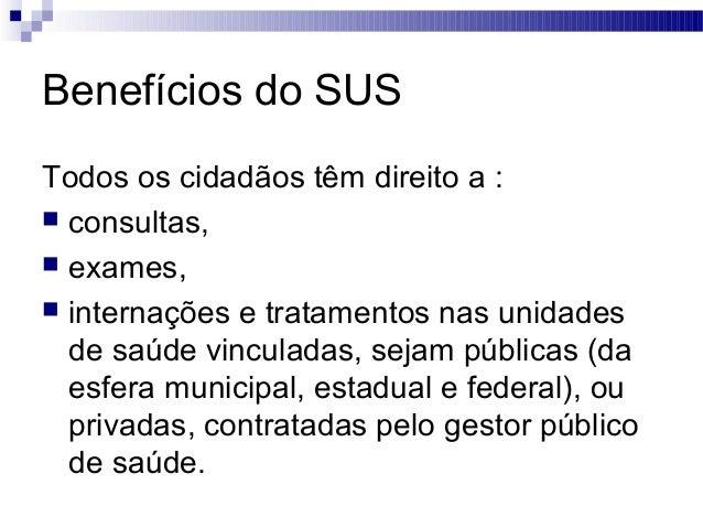 Benefícios do SUS Todos os cidadãos têm direito a :  consultas,  exames,  internações e tratamentos nas unidades de saú...
