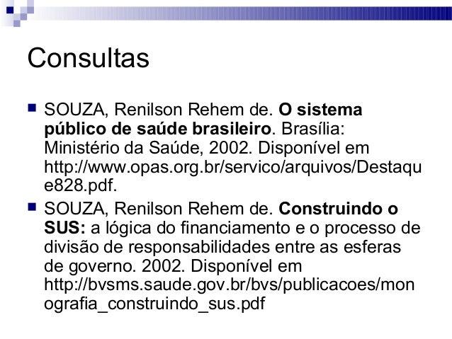 Consultas  SOUZA, Renilson Rehem de. O sistema público de saúde brasileiro. Brasília: Ministério da Saúde, 2002. Disponív...