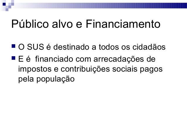 Público alvo e Financiamento  O SUS é destinado a todos os cidadãos  E é financiado com arrecadações de impostos e contr...